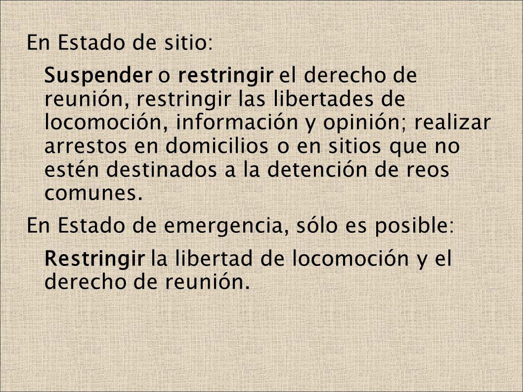 En Estado de sitio: Suspender o restringir el derecho de reunión, restringir las libertades de locomoción, información y opinión; realizar arrestos en