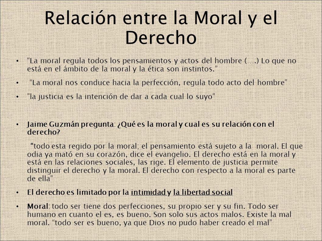 Relación entre la Moral y el Derecho La moral regula todos los pensamientos y actos del hombre (….) Lo que no está en el ámbito de la moral y la ética