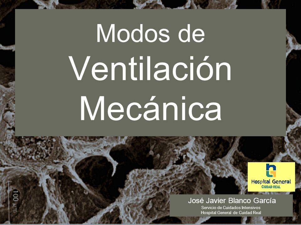 Modos de Ventilación Mecánica José Javier Blanco García Servicio de Cuidados Intensivos Hospital General de Cuidad Real