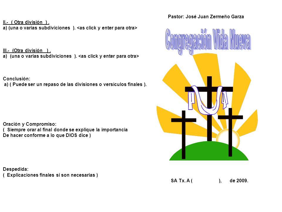 Pastor: José Juan Zermeño Garza II.- ( Otra división ). a) (una o varias subdiviciones ). III.- (Otra división ). a)(una o varias subdiviciones ). Con