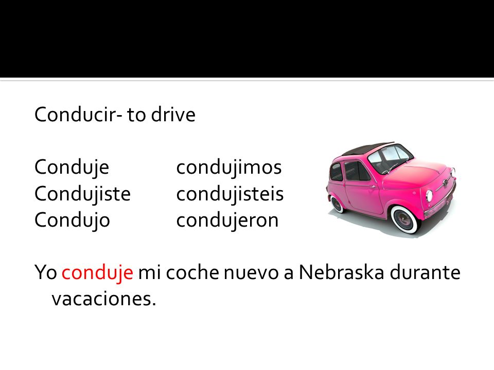 Conducir- to drive Condujecondujimos Condujistecondujisteis Condujocondujeron Yo conduje mi coche nuevo a Nebraska durante vacaciones.