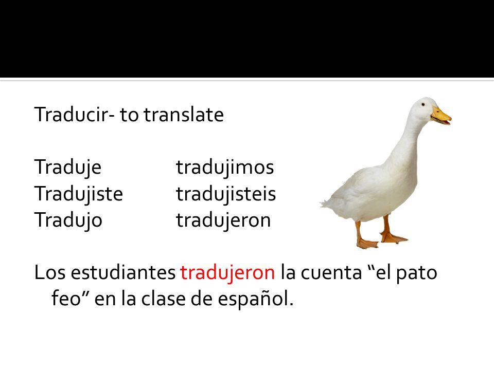 Traducir- to translate Tradujetradujimos Tradujistetradujisteis Tradujotradujeron Los estudiantes tradujeron la cuenta el pato feo en la clase de español.