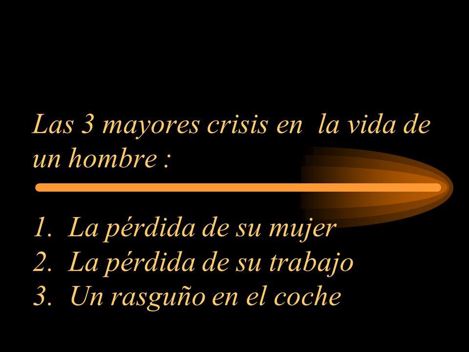 Las 3 mayores crisis en la vida de un hombre : 1. La pérdida de su mujer 2. La pérdida de su trabajo 3. Un rasguño en el coche