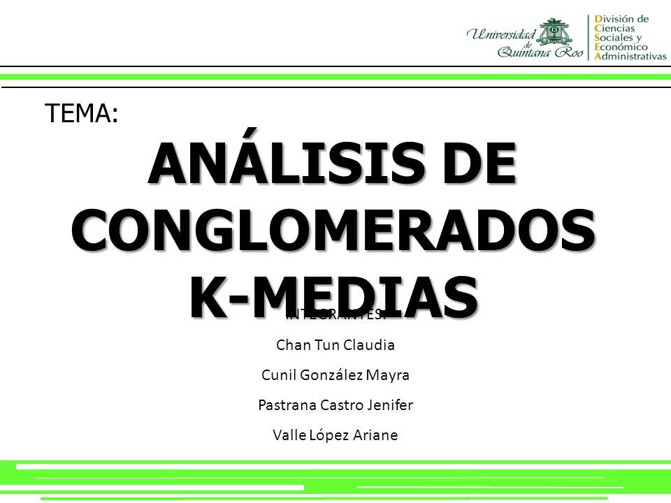 TEMA: ANÁLISIS DE CONGLOMERADOS K-MEDIAS INTEGRANTES: Chan Tun Claudia Cunil González Mayra Pastrana Castro Jenifer Valle López Ariane