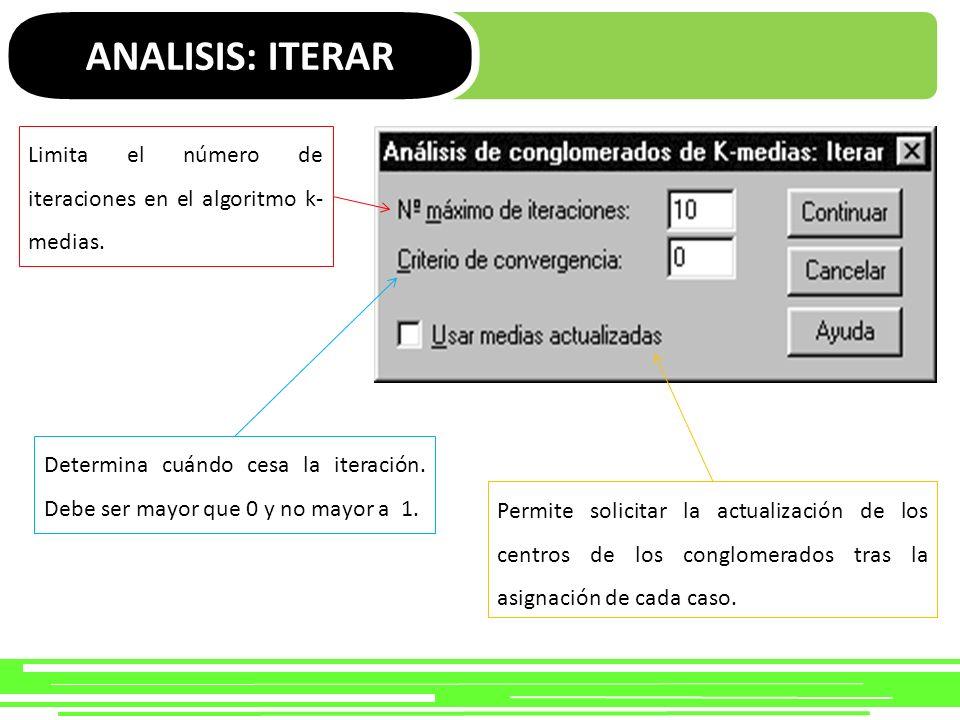 ANALISIS: ITERAR Limita el número de iteraciones en el algoritmo k- medias. Determina cuándo cesa la iteración. Debe ser mayor que 0 y no mayor a 1. P