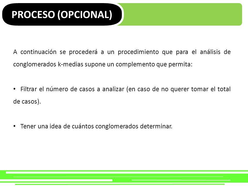 PROCESO (OPCIONAL) A continuación se procederá a un procedimiento que para el análisis de conglomerados k-medias supone un complemento que permita: Fi
