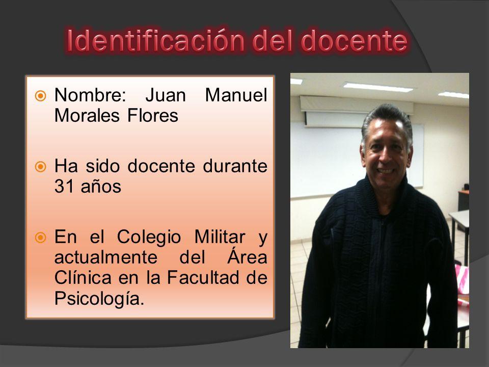Nombre: Juan Manuel Morales Flores Ha sido docente durante 31 años En el Colegio Militar y actualmente del Área Clínica en la Facultad de Psicología.