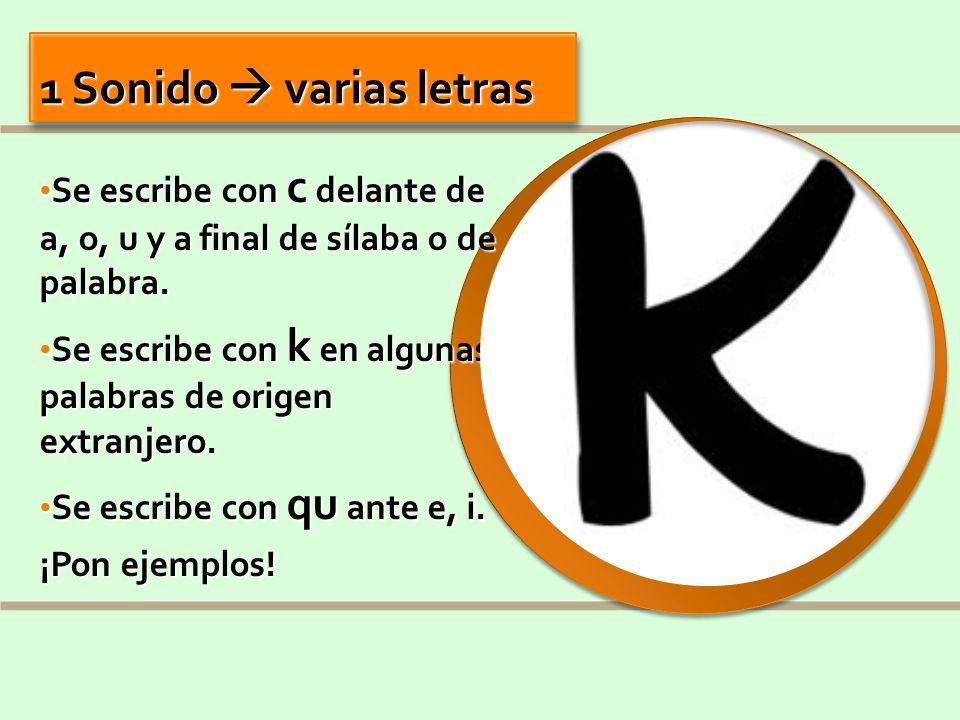 1 Sonido varias letras Se escribe con c delante de a, o, u y a final de sílaba o de palabra. Se escribe con c delante de a, o, u y a final de sílaba o