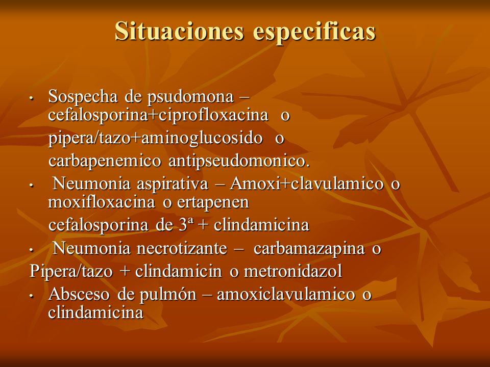 Situaciones especificas Sospecha de psudomona – cefalosporina+ciprofloxacina o Sospecha de psudomona – cefalosporina+ciprofloxacina o pipera/tazo+aminoglucosido o pipera/tazo+aminoglucosido o carbapenemico antipseudomonico.