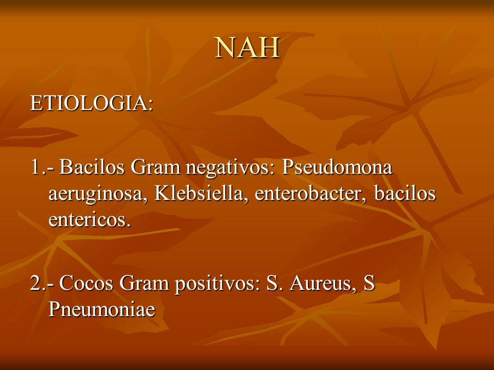 NAH ETIOLOGIA: 1.- Bacilos Gram negativos: Pseudomona aeruginosa, Klebsiella, enterobacter, bacilos entericos. 2.- Cocos Gram positivos: S. Aureus, S