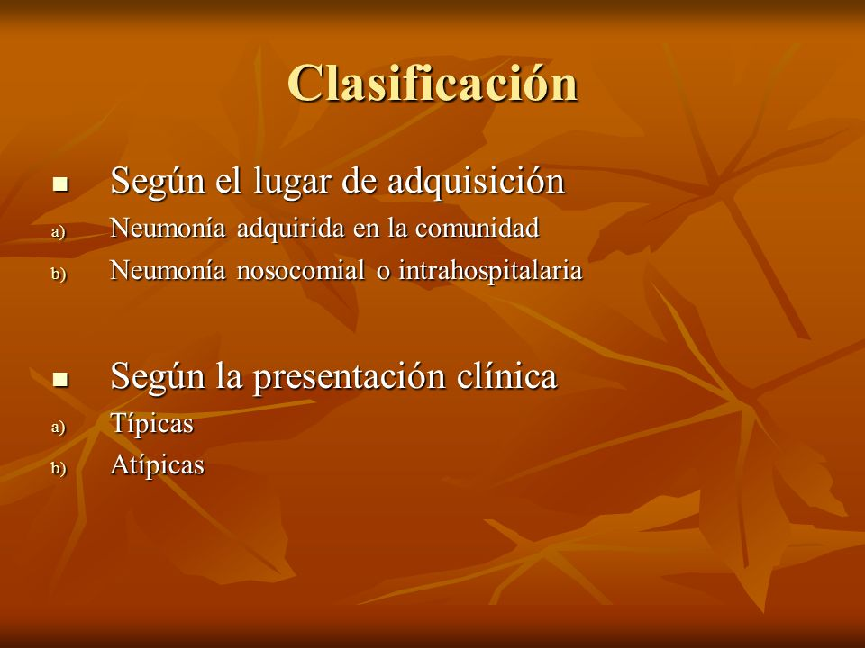 Clasificación Según el lugar de adquisición Según el lugar de adquisición a) Neumonía adquirida en la comunidad b) Neumonía nosocomial o intrahospital