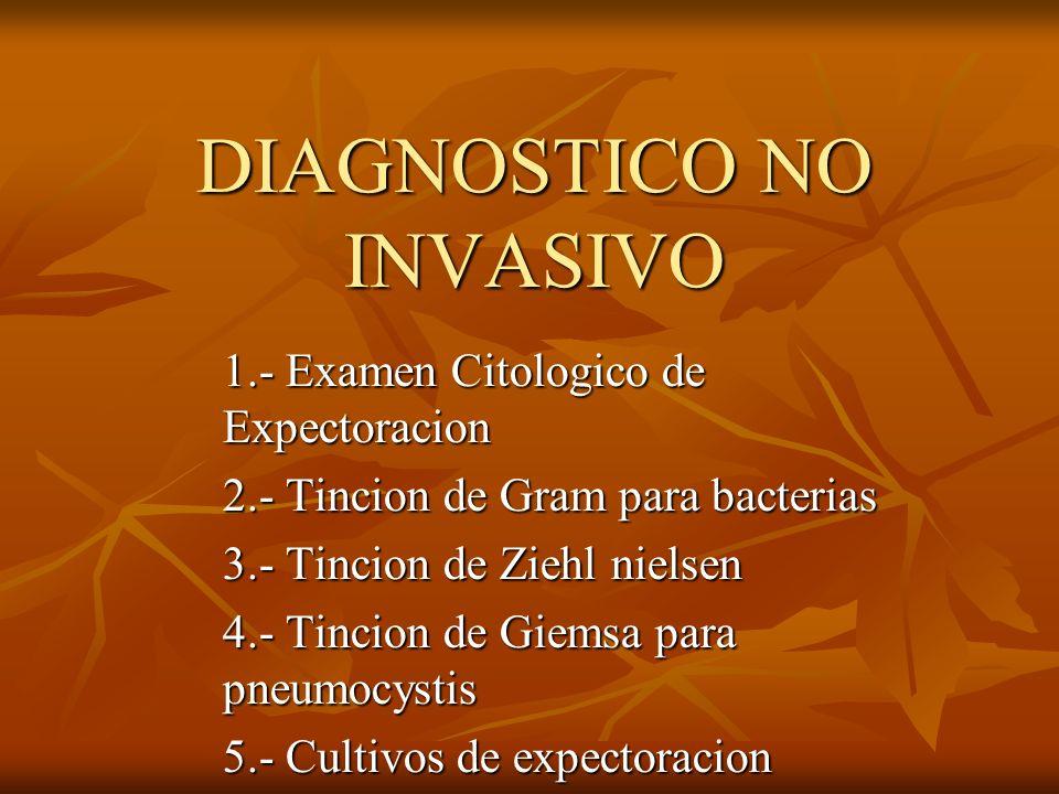 DIAGNOSTICO NO INVASIVO 1.- Examen Citologico de Expectoracion 2.- Tincion de Gram para bacterias 3.- Tincion de Ziehl nielsen 4.- Tincion de Giemsa p