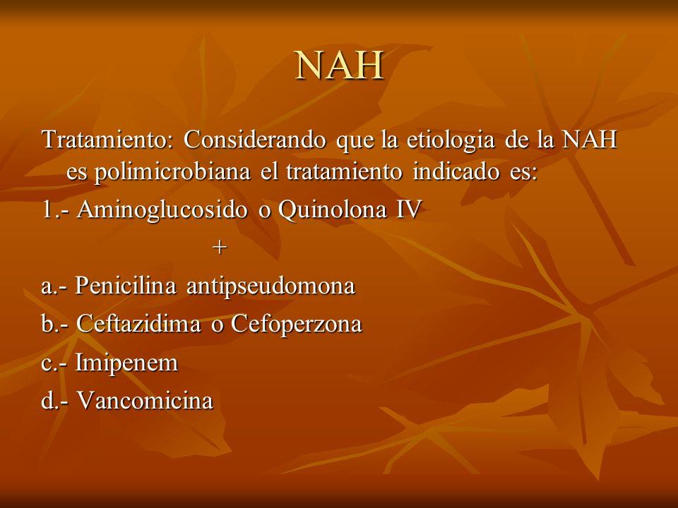 NAH Tratamiento: Considerando que la etiologia de la NAH es polimicrobiana el tratamiento indicado es: 1.- Aminoglucosido o Quinolona IV + a.- Penicilina antipseudomona b.- Ceftazidima o Cefoperzona c.- Imipenem d.- Vancomicina