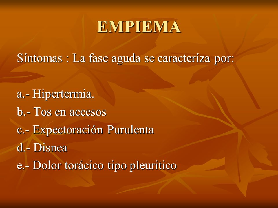EMPIEMA Síntomas : La fase aguda se caracteríza por: a.- Hipertermia. b.- Tos en accesos c.- Expectoración Purulenta d.- Disnea e.- Dolor torácico tip
