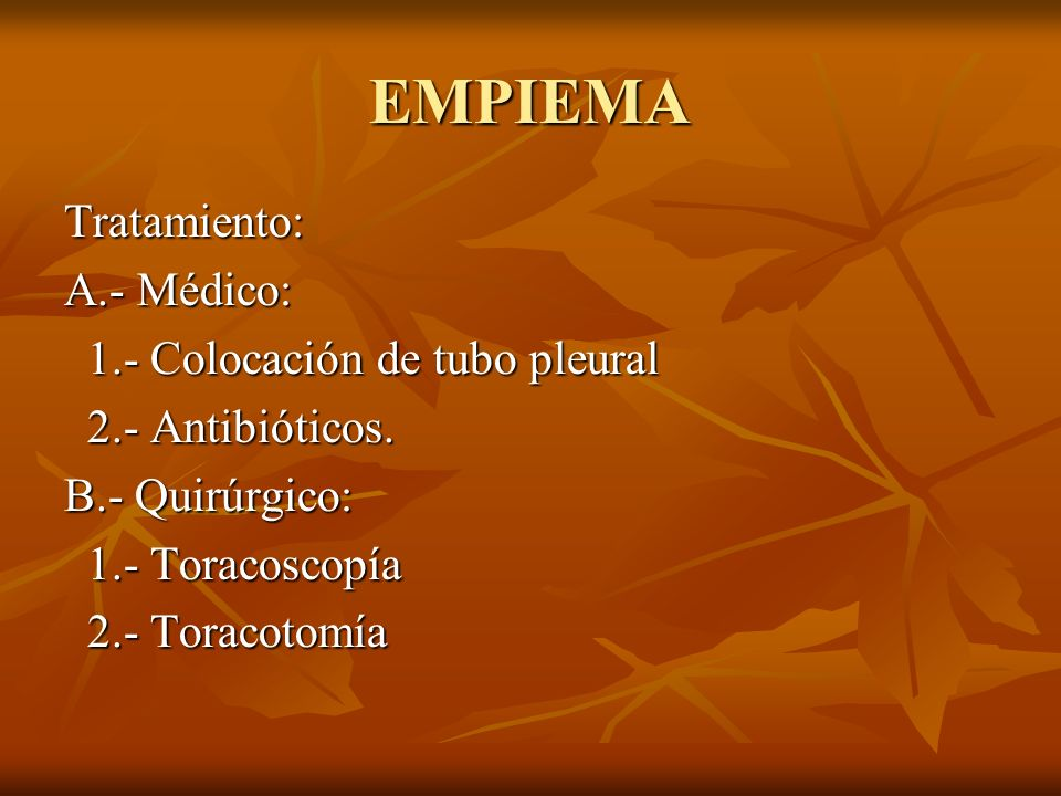 EMPIEMA Tratamiento: A.- Médico: 1.- Colocación de tubo pleural 1.- Colocación de tubo pleural 2.- Antibióticos. 2.- Antibióticos. B.- Quirúrgico: 1.-