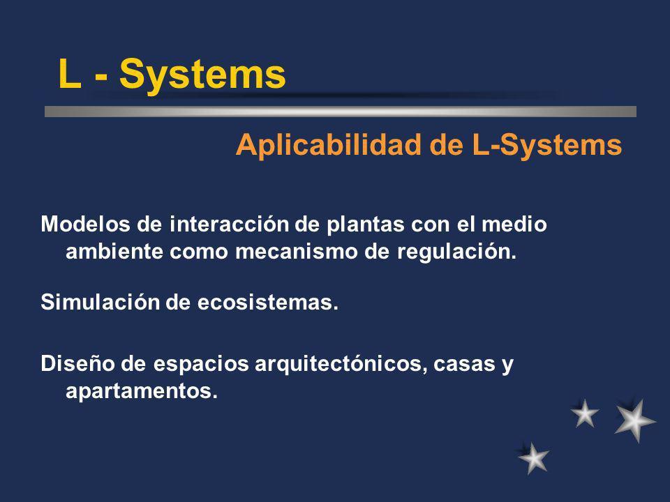 L - Systems Aplicabilidad de L-Systems Modelos de interacción de plantas con el medio ambiente como mecanismo de regulación. Simulación de ecosistemas