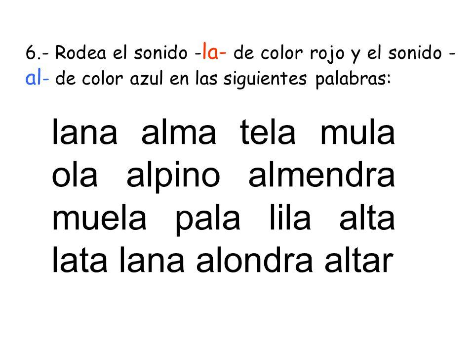 6.- Rodea el sonido - la- de color rojo y el sonido - al - de color azul en las siguientes palabras: lana alma tela mula ola alpino almendra muela pal