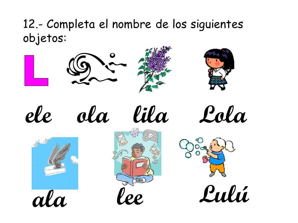 12.- Completa el nombre de los siguientes objetos: eleolalilaLola ala lee Lulú