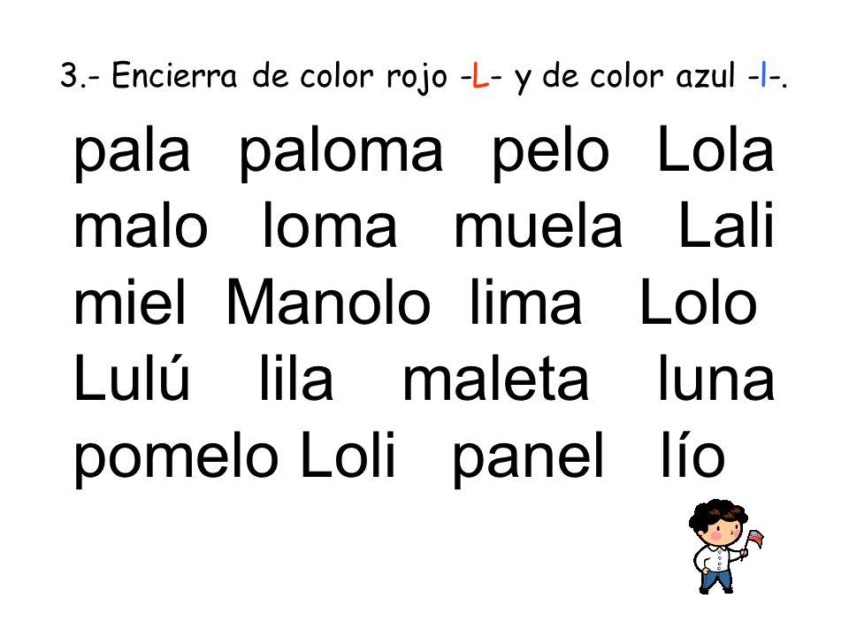 3.- Encierra de color rojo -L- y de color azul -l-. pala paloma pelo Lola malo loma muela Lali miel Manolo lima Lolo Lulú lila maleta luna pomelo Loli