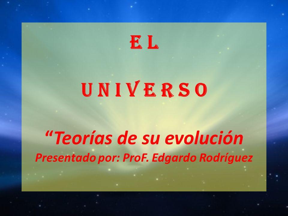 E L U N I V E R S O Teorías de su evolución Presentado por: ProF. Edgardo Rodríguez