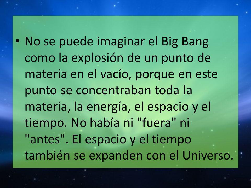 No se puede imaginar el Big Bang como la explosión de un punto de materia en el vacío, porque en este punto se concentraban toda la materia, la energí