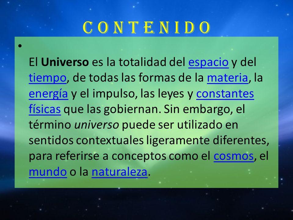 C O N T E N I D O El Universo es la totalidad del espacio y del tiempo, de todas las formas de la materia, la energía y el impulso, las leyes y consta
