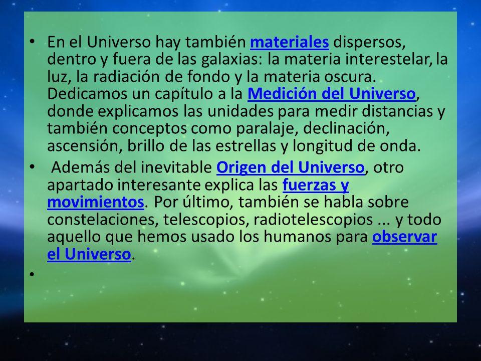 En el Universo hay también materiales dispersos, dentro y fuera de las galaxias: la materia interestelar, la luz, la radiación de fondo y la materia o
