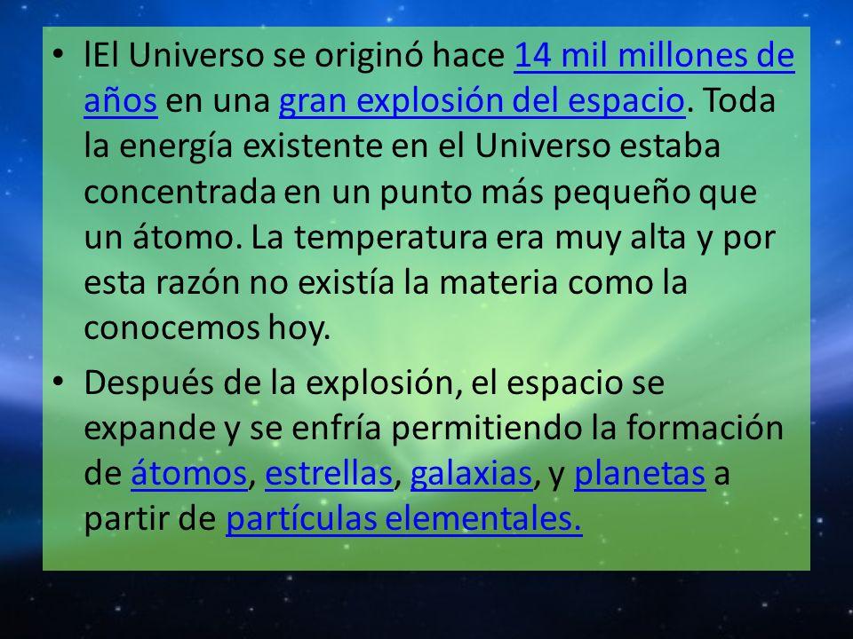 lEl Universo se originó hace 14 mil millones de años en una gran explosión del espacio. Toda la energía existente en el Universo estaba concentrada en