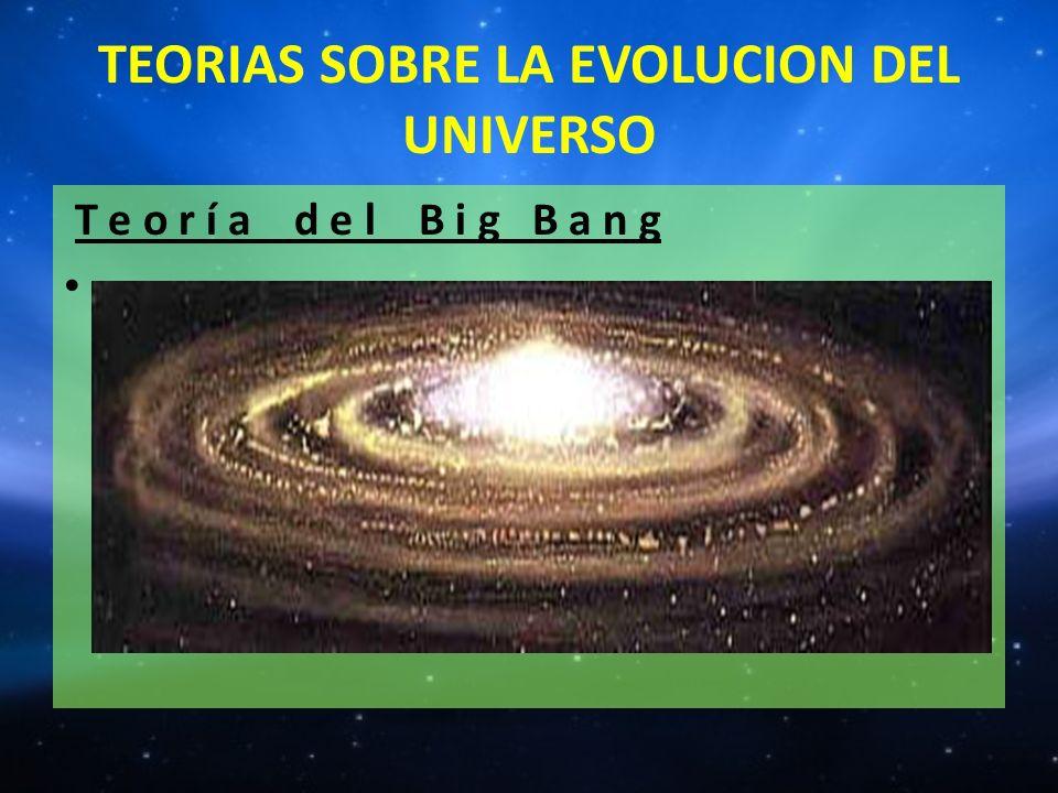 TEORIAS SOBRE LA EVOLUCION DEL UNIVERSO T e o r í a d e l B i g B a n g