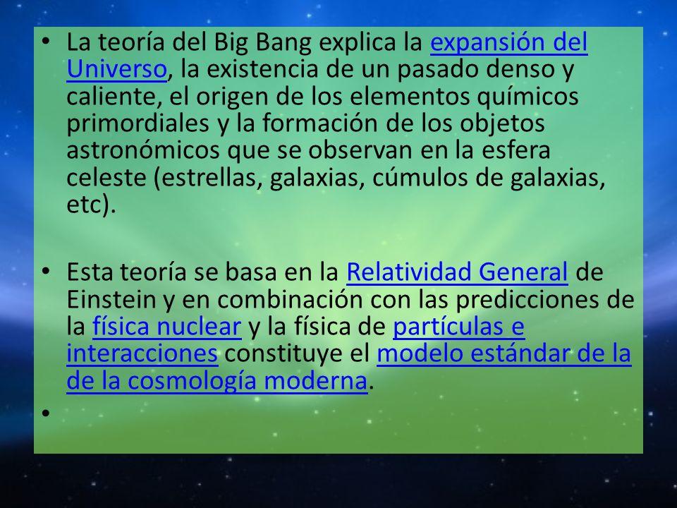 La teoría del Big Bang explica la expansión del Universo, la existencia de un pasado denso y caliente, el origen de los elementos químicos primordiale