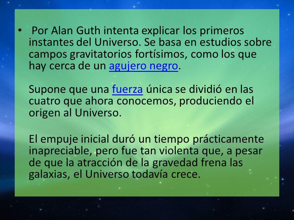 Por Alan Guth intenta explicar los primeros instantes del Universo. Se basa en estudios sobre campos gravitatorios fortísimos, como los que hay cerca