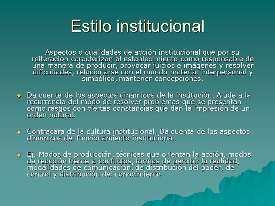 Estilo institucional Aspectos o cualidades de acción institucional que por su reiteración caracterizan al establecimiento como responsable de una mane