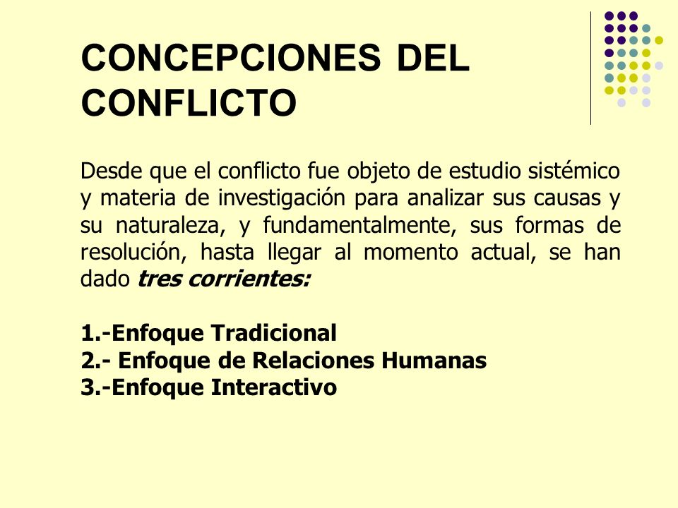 CONCEPCIONES DEL CONFLICTO Desde que el conflicto fue objeto de estudio sistémico y materia de investigación para analizar sus causas y su naturaleza,