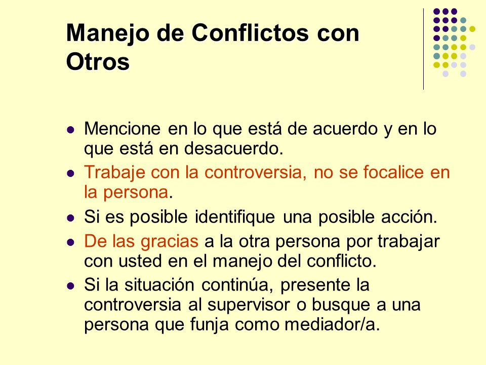 Manejo de Conflictos con Otros Mencione en lo que está de acuerdo y en lo que está en desacuerdo. Trabaje con la controversia, no se focalice en la pe