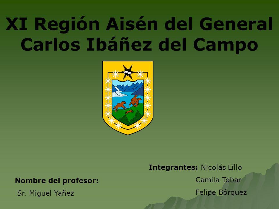 XI Región Aisén del General Carlos Ibáñez del Campo Integrantes: Nicolás Lillo Camila Tobar Felipe Bórquez Nombre del profesor: Sr. Miguel Yañez