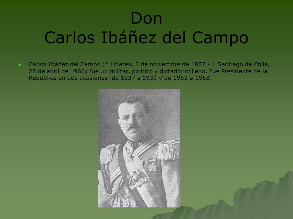 Don Carlos Ibáñez del Campo Carlos Ibáñez del Campo (* Linares, 3 de noviembre de 1877 - Santiago de Chile, 28 de abril de 1960) fue un militar, polít