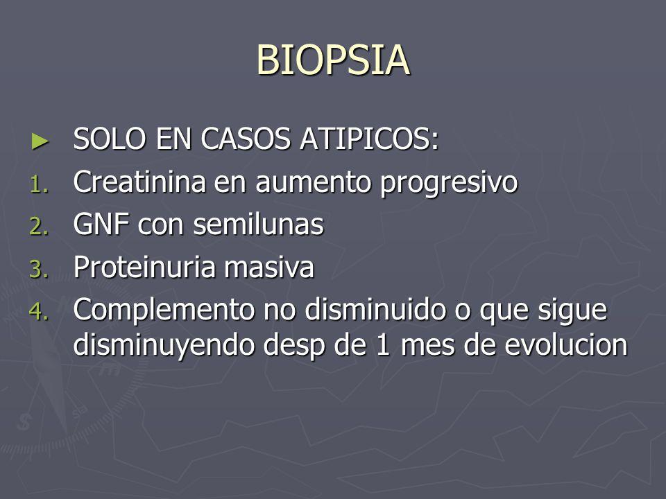 BIOPSIA SOLO EN CASOS ATIPICOS: SOLO EN CASOS ATIPICOS: 1. Creatinina en aumento progresivo 2. GNF con semilunas 3. Proteinuria masiva 4. Complemento