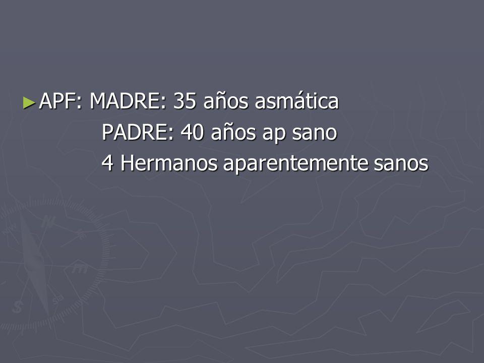 APF: MADRE: 35 años asmática APF: MADRE: 35 años asmática PADRE: 40 años ap sano PADRE: 40 años ap sano 4 Hermanos aparentemente sanos 4 Hermanos apar