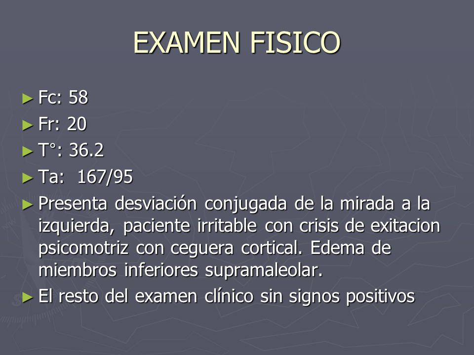 EXAMEN FISICO Fc: 58 Fc: 58 Fr: 20 Fr: 20 T°: 36.2 T°: 36.2 Ta: 167/95 Ta: 167/95 Presenta desviación conjugada de la mirada a la izquierda, paciente