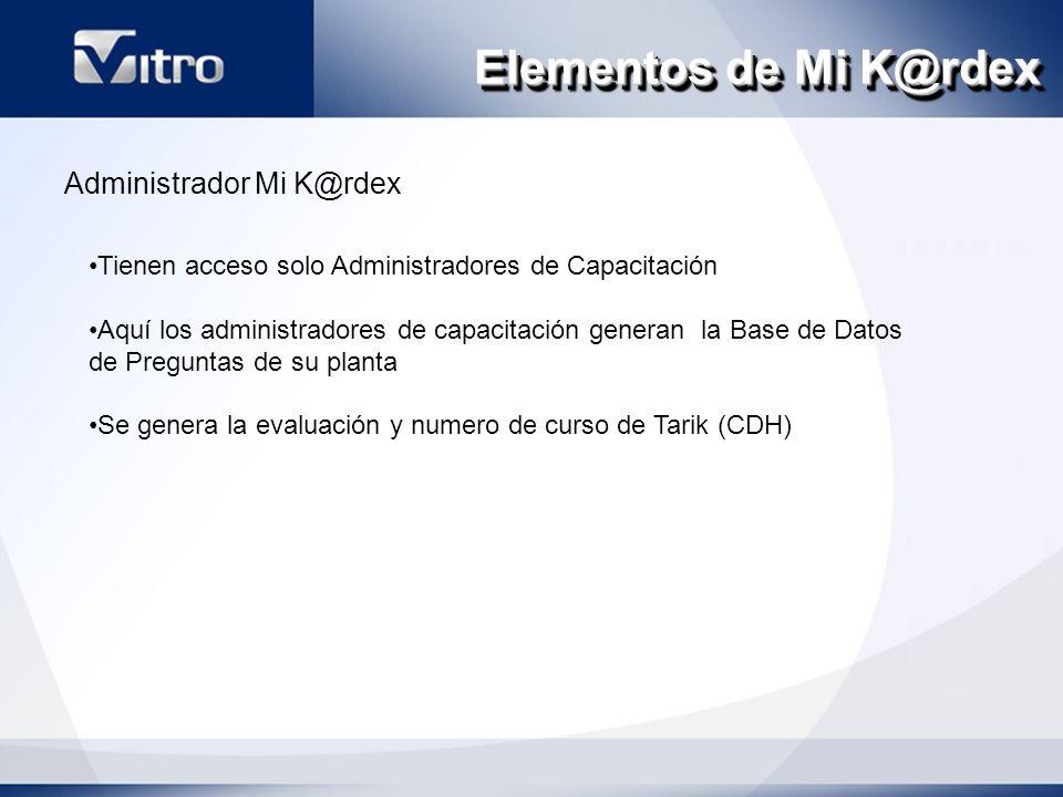 Elementos de Mi K@rdex Administrador Mi K@rdex Tienen acceso solo Administradores de Capacitación Aquí los administradores de capacitación generan la Base de Datos de Preguntas de su planta Se genera la evaluación y numero de curso de Tarik (CDH)