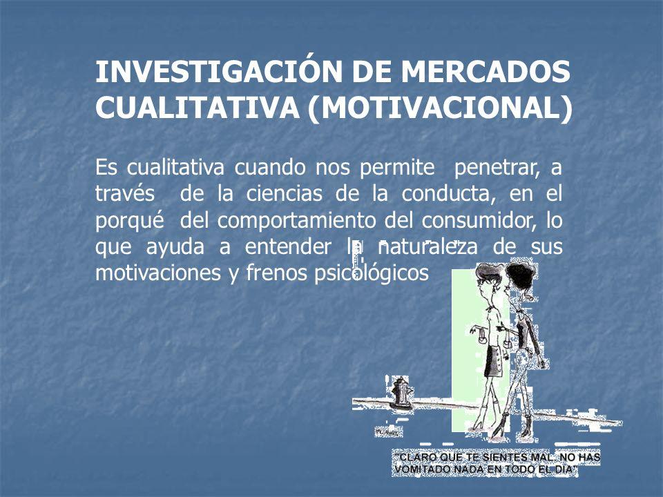 INVESTIGACIÓN DE MERCADOS CUALITATIVA (MOTIVACIONAL) Es cualitativa cuando nos permite penetrar, a través de la ciencias de la conducta, en el porqué