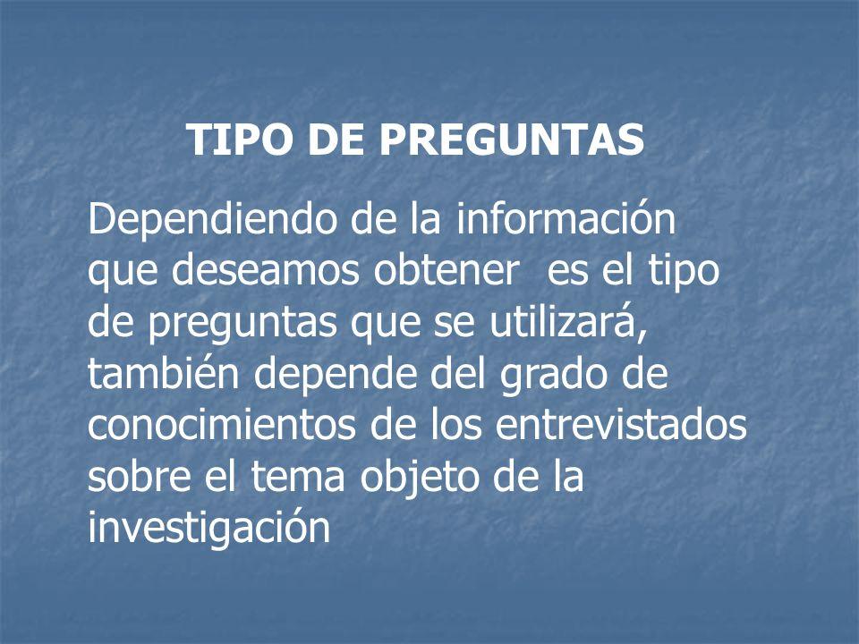 TIPO DE PREGUNTAS Dependiendo de la información que deseamos obtener es el tipo de preguntas que se utilizará, también depende del grado de conocimien