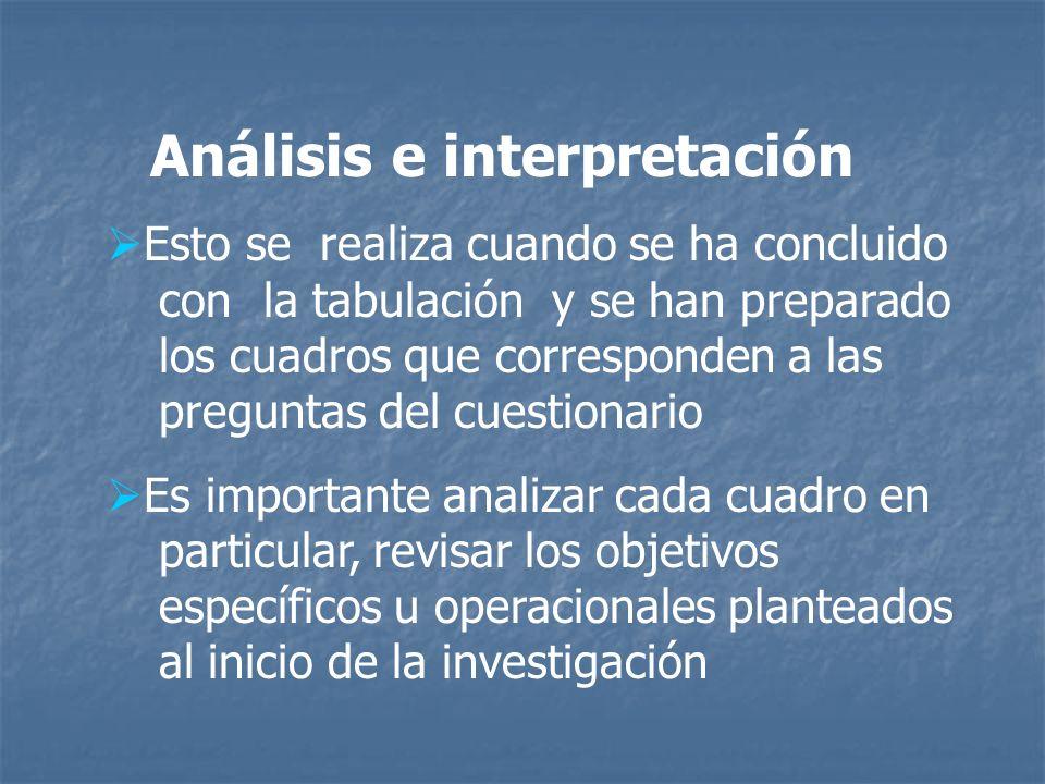 Análisis e interpretación Esto se realiza cuando se ha concluido con la tabulación y se han preparado los cuadros que corresponden a las preguntas del