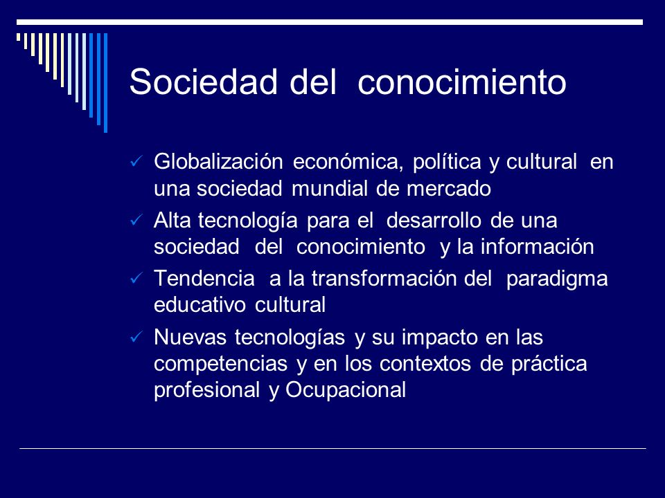 Sociedad del conocimiento Globalización económica, política y cultural en una sociedad mundial de mercado Alta tecnología para el desarrollo de una so