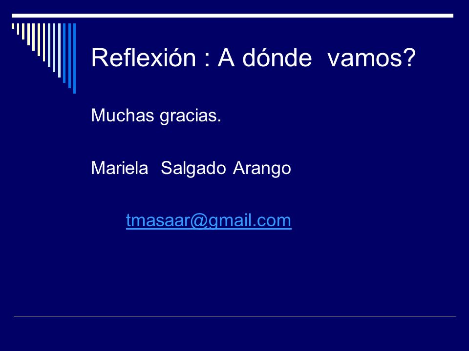 Reflexión : A dónde vamos? Muchas gracias. Mariela Salgado Arango tmasaar@gmail.com