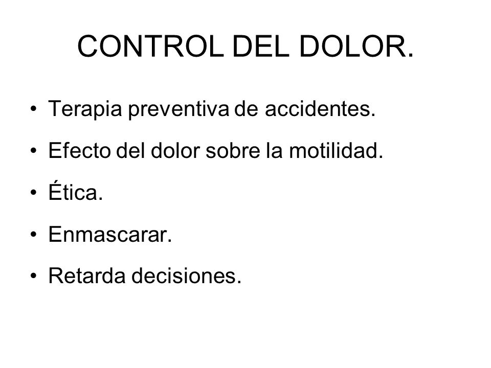 CONTROL DEL DOLOR. Terapia preventiva de accidentes. Efecto del dolor sobre la motilidad. Ética. Enmascarar. Retarda decisiones.