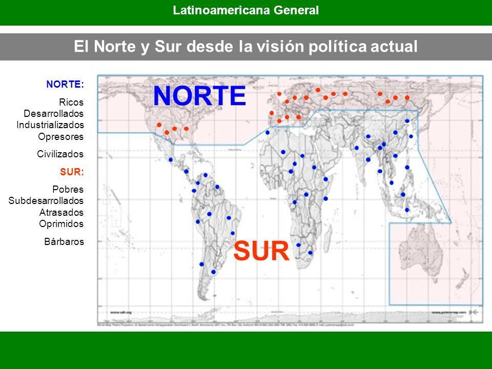 El Norte y Sur desde la visión política actual Latinoamericana General SUR NORTE: Ricos Desarrollados Industrializados Opresores Civilizados SUR: Pobr