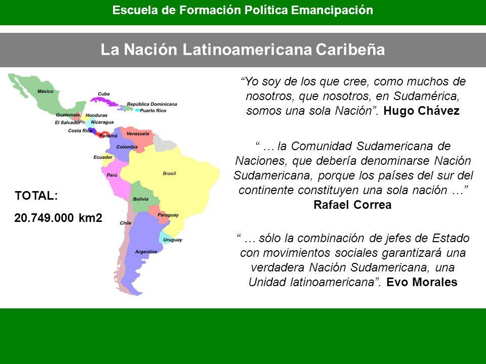 La Nación Latinoamericana Caribeña TOTAL: 20.749.000 km2 Escuela de Formación Política Emancipación Yo soy de los que cree, como muchos de nosotros, q