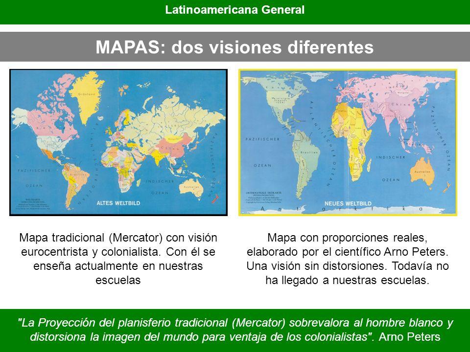 MAPAS: dos visiones diferentes Latinoamericana General Mapa tradicional (Mercator) con visión eurocentrista y colonialista. Con él se enseña actualmen