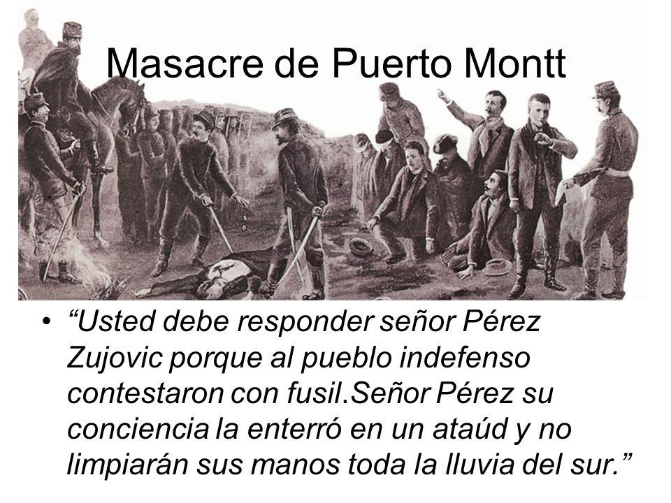 Masacre de Puerto Montt Usted debe responder señor Pérez Zujovic porque al pueblo indefenso contestaron con fusil.Señor Pérez su conciencia la enterró